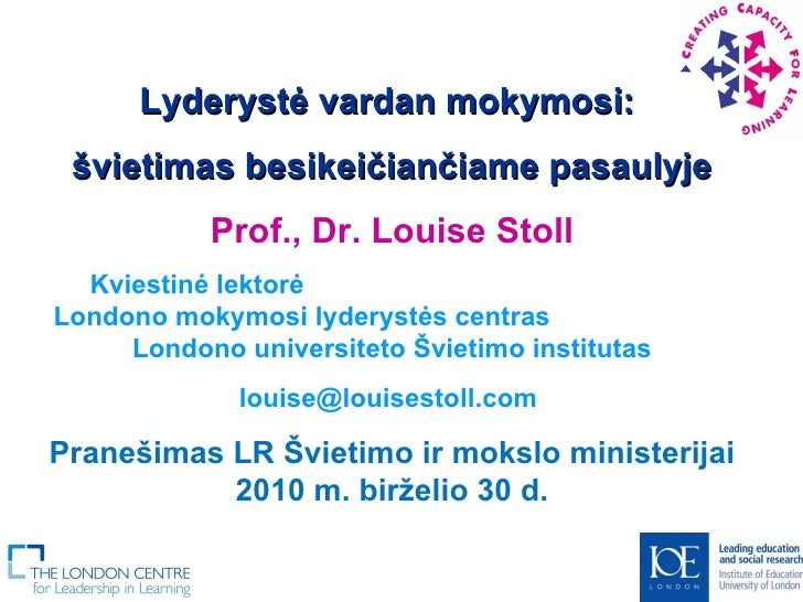 Lyderystė vardan mokymosi:  švietimas besikeičiančiame pasaulyje Prof., Dr. Louise Stoll Kviestinė lektorė  Londono mokymo...