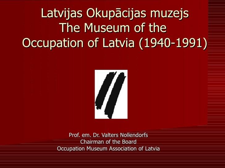 Latvijas Okupācijas muzejs      The Museum of theOccupation of Latvia (1940-1991)          Prof. em. Dr. Valters Nollendor...
