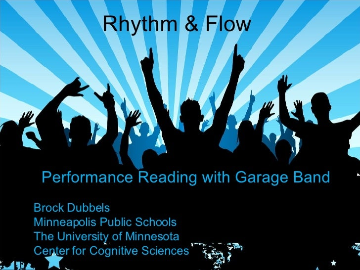 Rhythm & Flow Performance Reading with Garage Band Brock Dubbels Minneapolis Public Schools The University of Minnesota Ce...