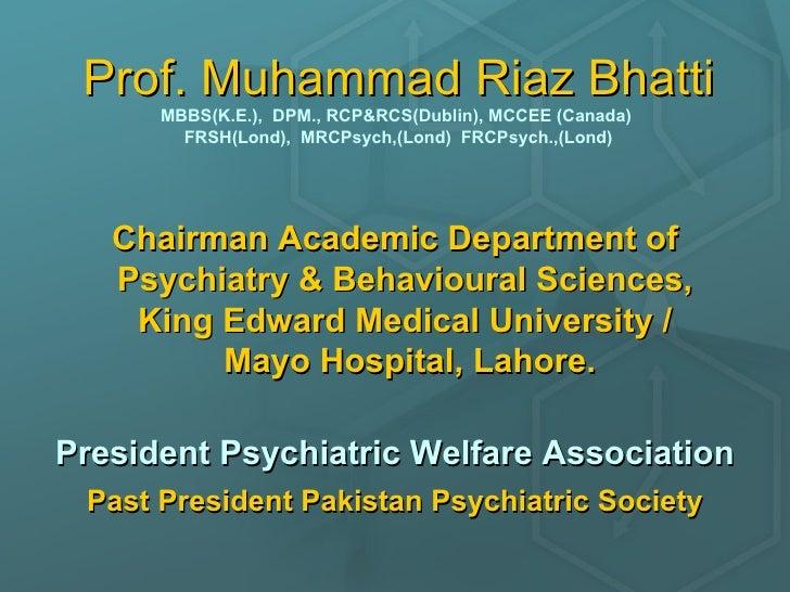 Prof. Muhammad Riaz Bhatti MBBS(K.E.),  DPM., RCP&RCS(Dublin), MCCEE (Canada)  FRSH(Lond),  MRCPsych,(Lond)  FRCPsych.,(Lo...