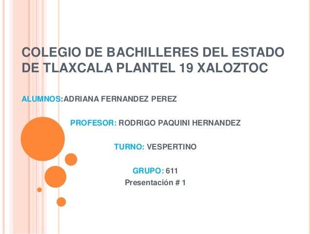 COLEGIO DE BACHILLERES DEL ESTADODE TLAXCALA PLANTEL 19 XALOZTOCALUMNOS:ADRIANA FERNANDEZ PEREZ         PROFESOR: RODRIGO ...