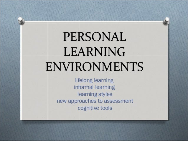 PERSONALLEARNINGENVIRONMENTSlifelong learninginformal learninglearning stylesnew approaches to assessmentcognitive tools
