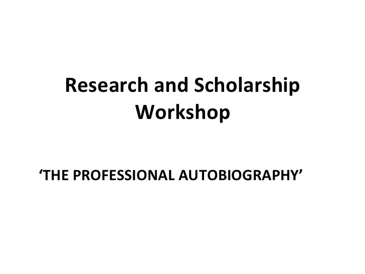 Research and Scholarship Workshop ' THE PROFESSIONAL AUTOBIOGRAPHY '