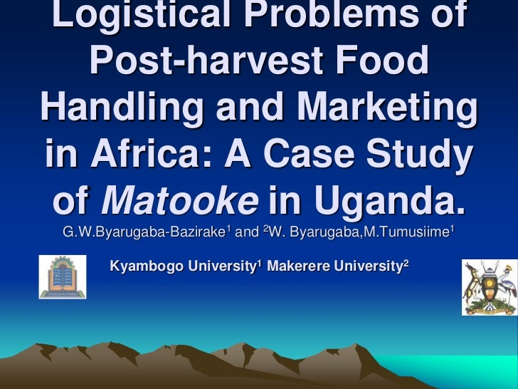 Logistical Problems of   Post-harvest FoodHandling and Marketingin Africa: A Case Study of Matooke in Uganda. G.W.Byarugab...