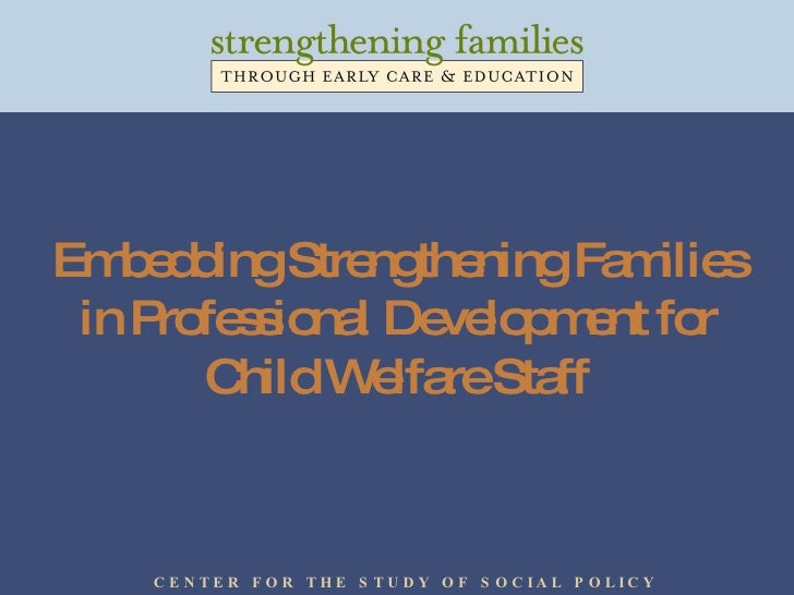 Embedding Strengthening Families in Professional Development for Child Welfare Staff C E N T E R  F O R  T H E  S T U D Y ...