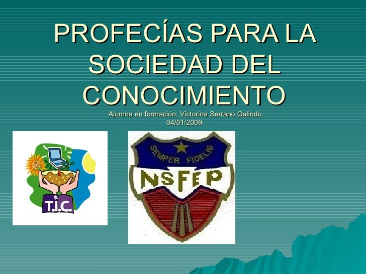 PROFECÍAS PARA LA SOCIEDAD DEL CONOCIMIENTO  Alumna en formación: Victorina Serrano Galindo 04/01/2009
