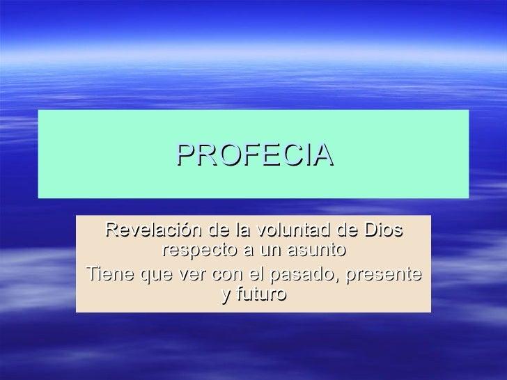 PROFECIA Revelación de la voluntad de Dios respecto a un asunto Tiene que ver con el pasado, presente y futuro