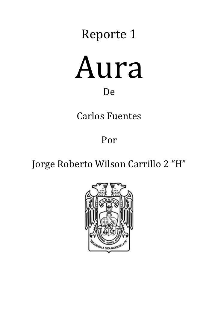 """Reporte 1         Aura                De          Carlos Fuentes               PorJorge Roberto Wilson Carrillo 2 """"H"""""""