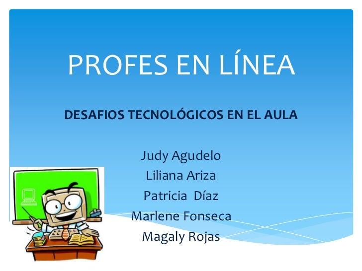 PROFES EN LÍNEADESAFIOS TECNOLÓGICOS EN EL AULA          Judy Agudelo           Liliana Ariza          Patricia Díaz      ...
