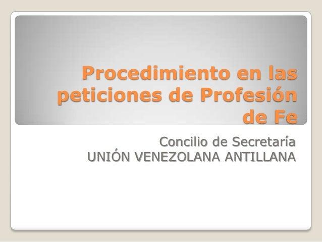 Procedimiento en laspeticiones de Profesión                  de Fe           Concilio de Secretaría  UNIÓN VENEZOLANA ANTI...