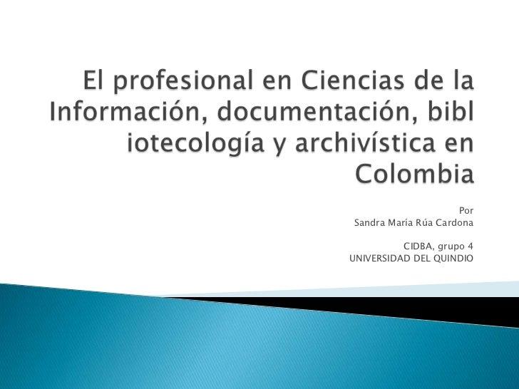 El profesional en Ciencias de la Información, documentación, bibliotecología y archivística en Colombia<br />Por <br />San...