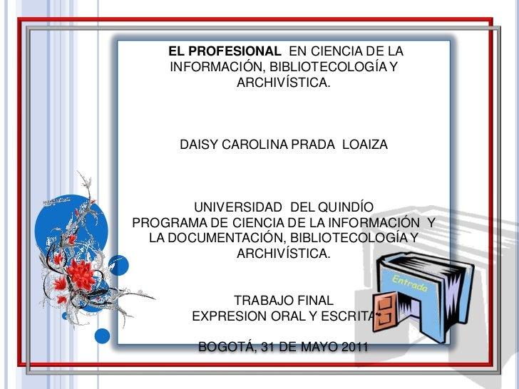 EL PROFESIONAL  EN CIENCIA DE LA INFORMACIÓN, BIBLIOTECOLOGÍA Y ARCHIVÍSTICA.<br />DAISY CAROLINA PRADA  LOAIZA<br />UNIV...