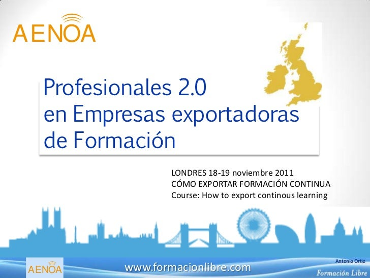 AENOA  Profesionales 2.0  en Empresas exportadoras  de Formación                 LONDRES 18-19 noviembre 2011             ...