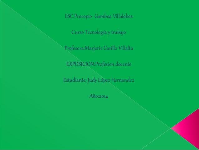 ESC.Procopio Gamboa Villalobos Curso Tecnología y trabajo Profesora:Marjorie Carillo Villalta EXPOSICION:Profesion docente...