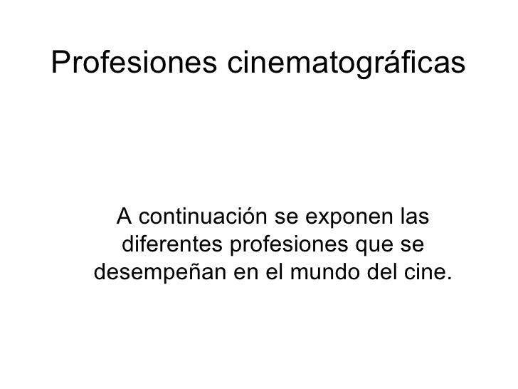 Profesiones cinematográficas A continuación se exponen las diferentes profesiones que se desempeñan en el mundo del cine.