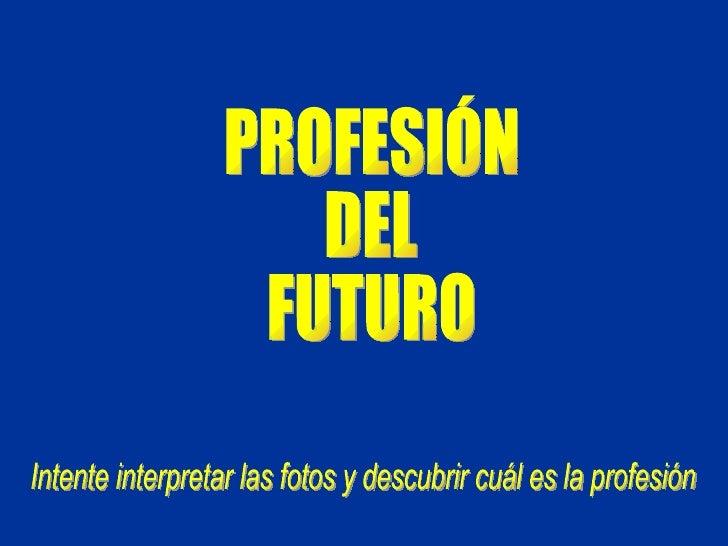 PROFESIÓN DEL FUTURO Intente interpretar las fotos y descubrir cuál es la profesión