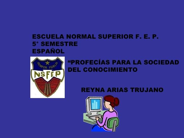"""ESCUELA NORMAL SUPERIOR F. E. P. 5° SEMESTRE ESPAÑOL REYNA ARIAS TRUJANO """" PROFECÍAS PARA LA SOCIEDAD  DEL CONOCIMIENTO"""