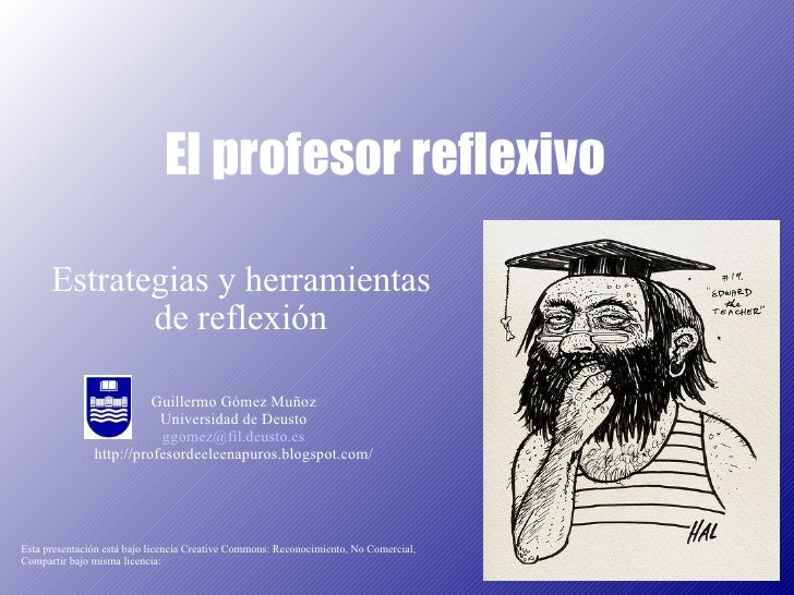 El profesor reflexivo Guillermo Gómez Muñoz Universidad de Deusto [email_address] http://profesordeeleenapuros.blogspot.co...