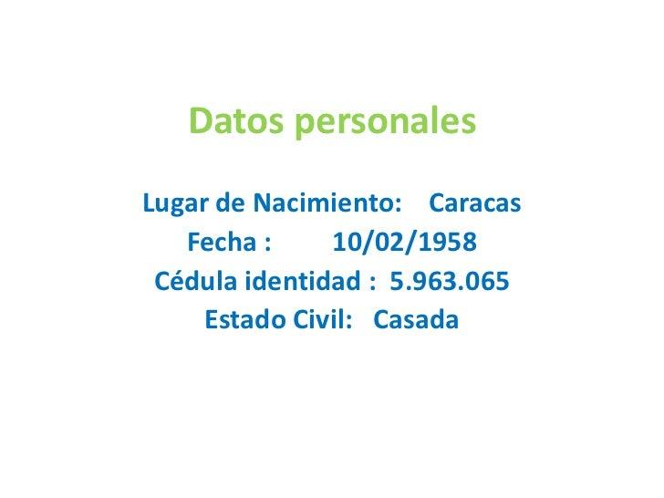 Datos personales<br />Lugar de Nacimiento:    Caracas<br />Fecha :         10/02/1958<br />Cédula identidad :  5.963.065<b...