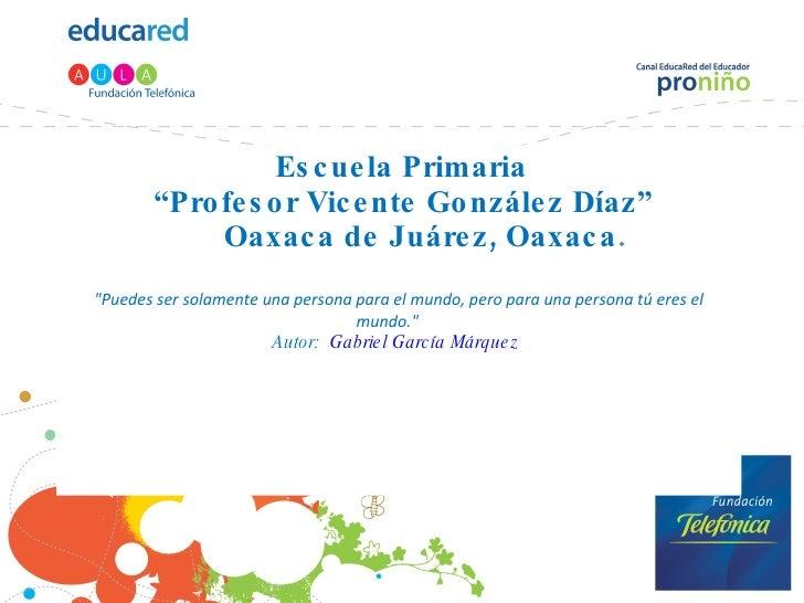 """Escuela Primaria  """"Profesor Vicente González Díaz""""   Oaxaca de Juárez, Oaxaca . """"Puedes ser solamente una persona par..."""