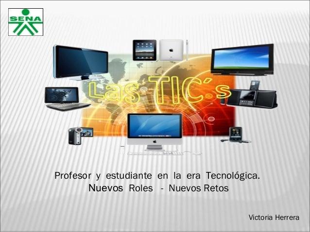 Profesor y estudiante en la era Tecnológica. Nuevos Roles - Nuevos Retos Victoria Herrera