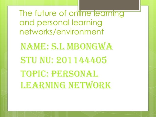 The future of online learningand personal learningnetworks/environmentName: S.L MbongwaStu nu: 201144405Topic: personallea...