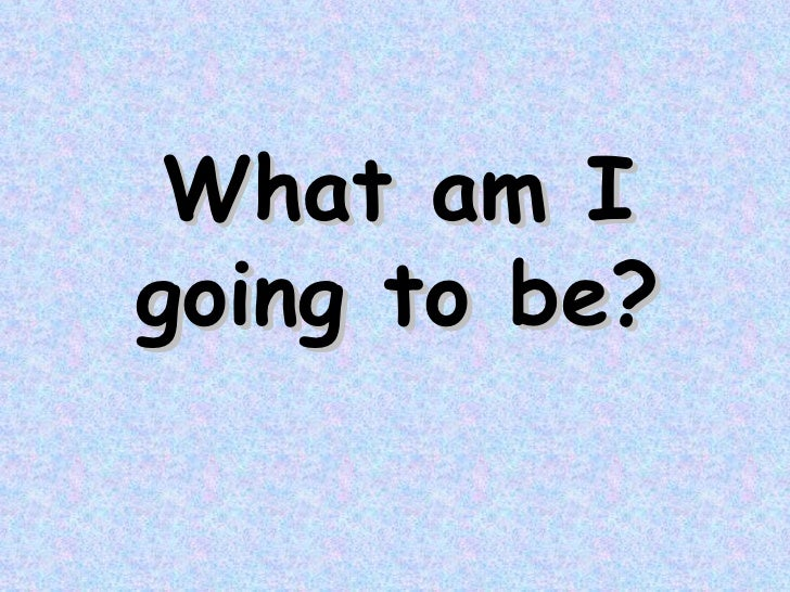 What   am I going to be ?