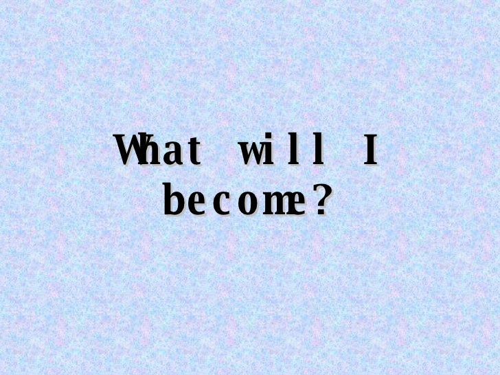 What will I become?