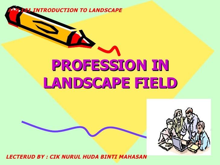 PROFESSION IN LANDSCAPE FIELD ALN 101 INTRODUCTION TO LANDSCAPE LECTERUD BY : CIK NURUL HUDA BINTI MAHASAN