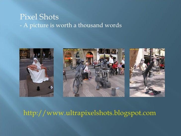 http://www.ultrapixelshots.blogspot.com Pixel Shots  - A picture is worth a thousand words