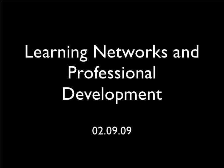 Learning Networks and      Professional     Development         02.09.09