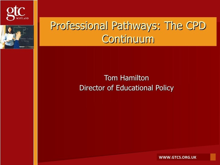 Professional Pathways: The CPD Continuum Tom Hamilton Director of Educational Policy