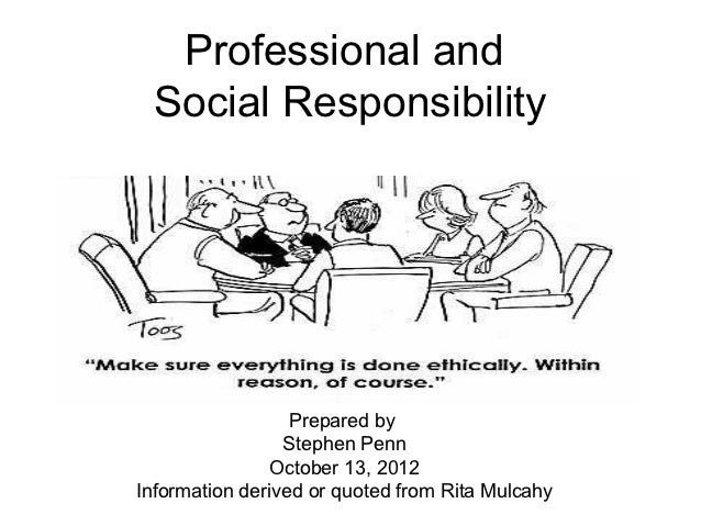 Professional and Social Responsibility                  Prepared by                 Stephen Penn               October 13,...