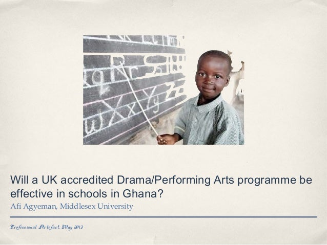 Professional Artefact, May 2013Will a UK accredited Drama/Performing Arts programme beeffective in schools in Ghana?Afi Ag...