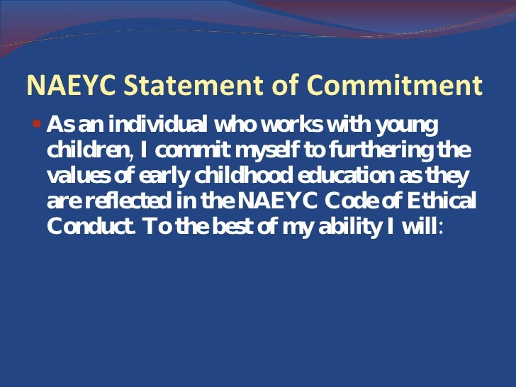 naeyc code of ethical conduct and statement of commitment Naeyc code of ethical conduct by: jessica ponder (naeyc, 2005) statement of commitment (cont) stay informed of and maintain high standards of professional conduct.