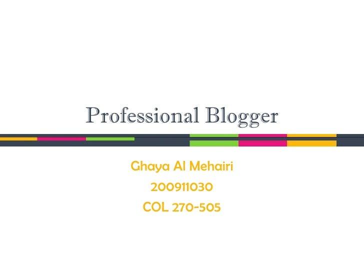 Professional Blogger    Ghaya Al Mehairi      200911030     COL 270-505