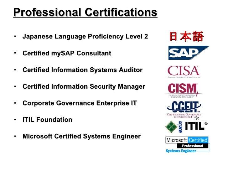 Professional Certifications <ul><li>Japanese Language Proficiency Level 2 </li></ul><ul><li>Certified mySAP Consultant </l...