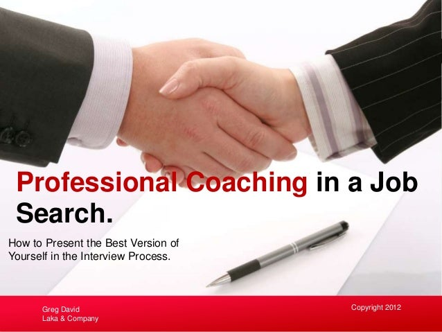 How to Present the Best Version of Yourself in the Interview Process. Professional Coaching in a Job Search. Copyright 201...