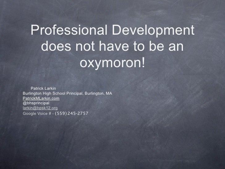 Professional Development     does not have to be an            oxymoron!     Patrick LarkinBurlington High School Principa...
