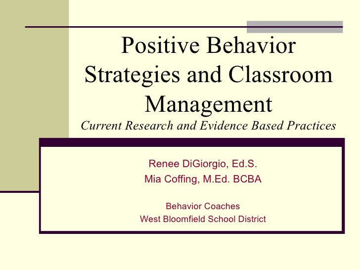 Positive Behavior Strategies and Classroom Management Current Research and Evidence Based Practices Renee DiGiorgio, Ed.S....