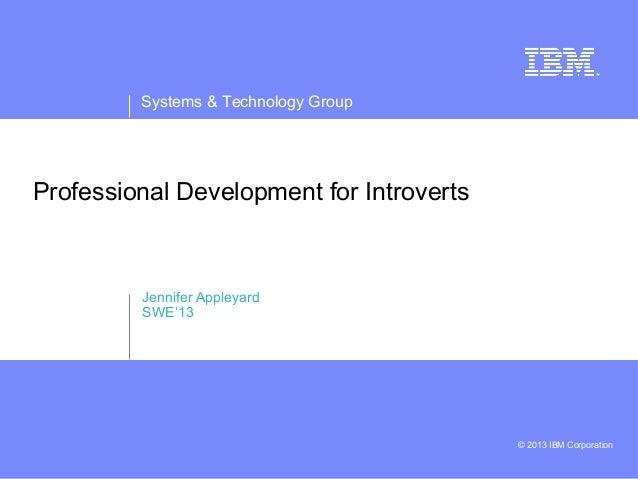 Systems & Technology Group © 2013 IBM Corporation Professional Development for Introverts Jennifer Appleyard SWE'13