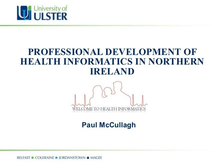 PROFESSIONAL DEVELOPMENT OF HEALTH INFORMATICS IN NORTHERN IRELAND Paul McCullagh