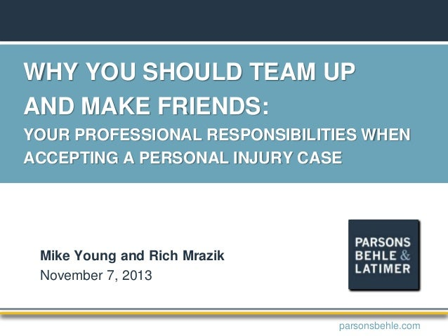 WHY YOU SHOULD TEAM UP AND MAKE FRIENDS: YOUR PROFESSIONAL RESPONSIBILITIES WHEN ACCEPTING A PERSONAL INJURY CASE Mike You...