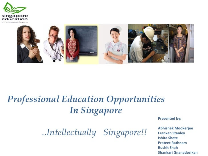 Professional Education Opportunities  In Singapore    ..Intellectually  Singapore!! Presented by:  Abhishek Mookerjee Fran...