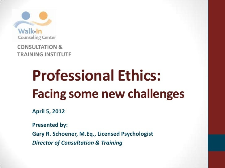 CONSULTATION &TRAINING INSTITUTE    Professional Ethics:    Facing some new challenges    April 5, 2012    Presented by:  ...