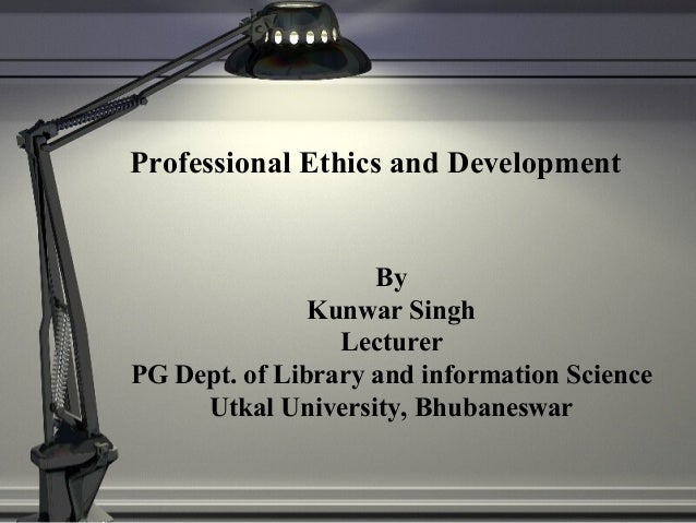 Professional Ethics and Development By Kunwar Singh Lecturer PG Dept. of Library and information Science Utkal University,...