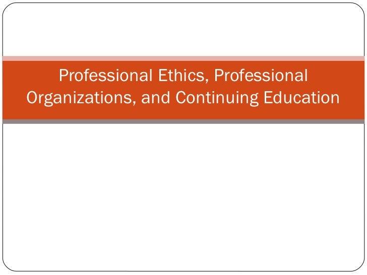 Professional Ethics, ProfessionalOrganizations, and Continuing Education