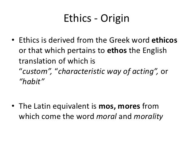 Ethics - Origin• Ethics is derived from the Greek word ethicos  or that which pertains to ethos the English  translation o...