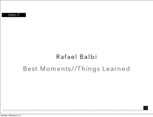 Intro //  Rafael B a l bi B es t Mo ments// Th i ng s L e a r ne d  > Monday, February 3, 14