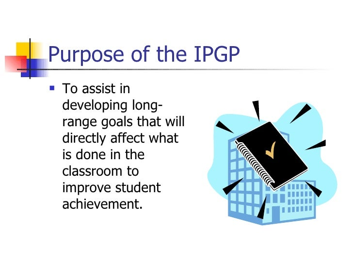 Purpose of the IPGP <ul><li>To assist in developing long-range goals that will directly affect what is done in the classro...